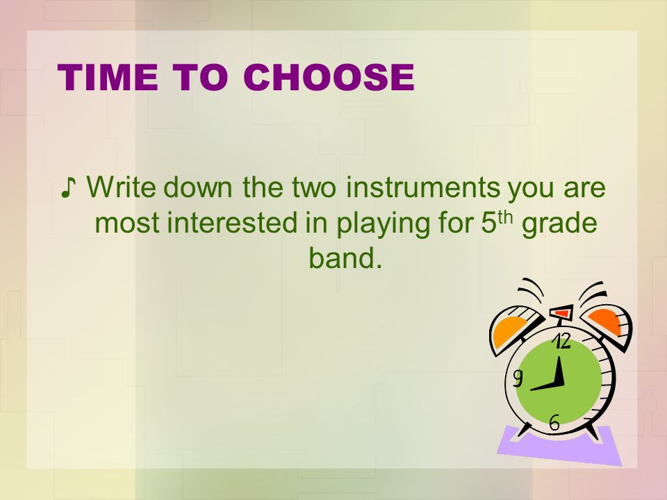 TIME TO CHOOSE Write down the two instruments you are most interested in playing for 5th grade band.