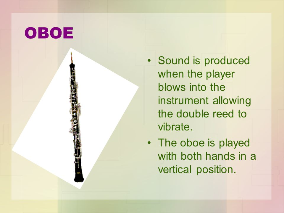 OBOE Sound is produced when the player blows into the instrument allowing the double reed to vibrate.