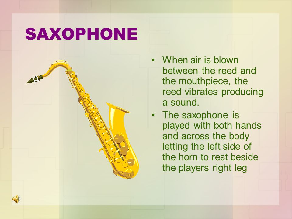 SAXOPHONE When air is blown between the reed and the mouthpiece, the reed vibrates producing a sound.