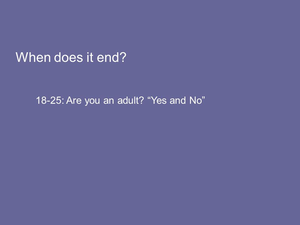 When does it end 18-25: Are you an adult Yes and No