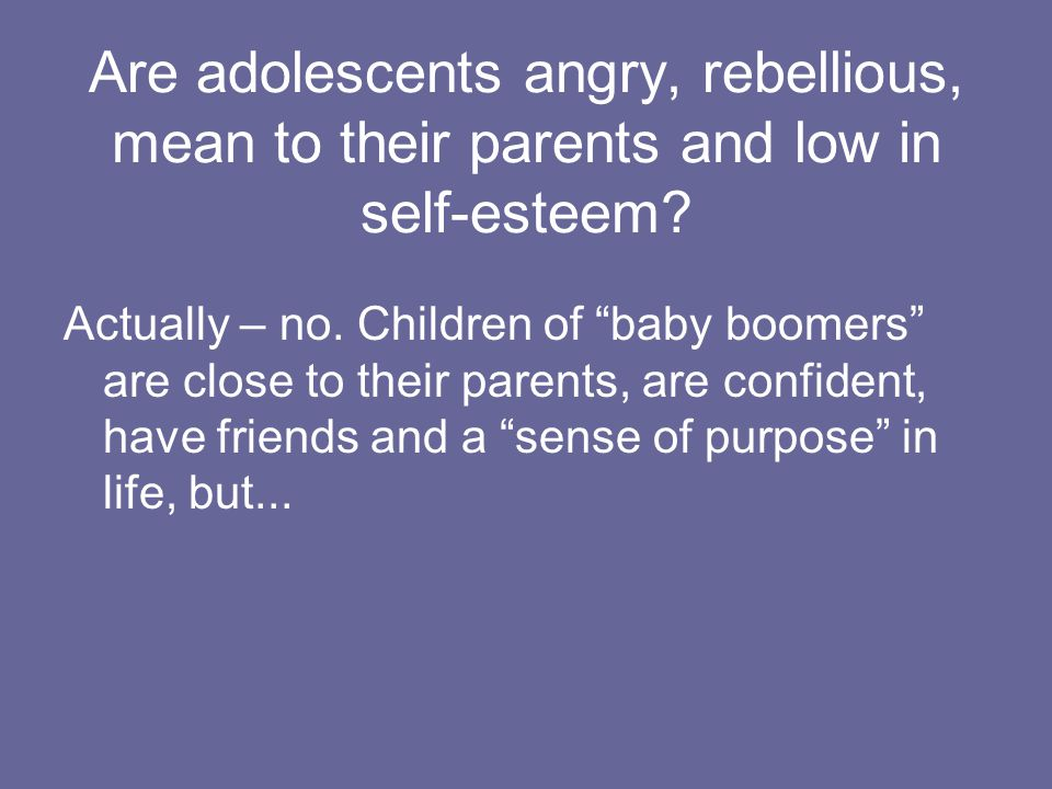 Are adolescents angry, rebellious, mean to their parents and low in self-esteem