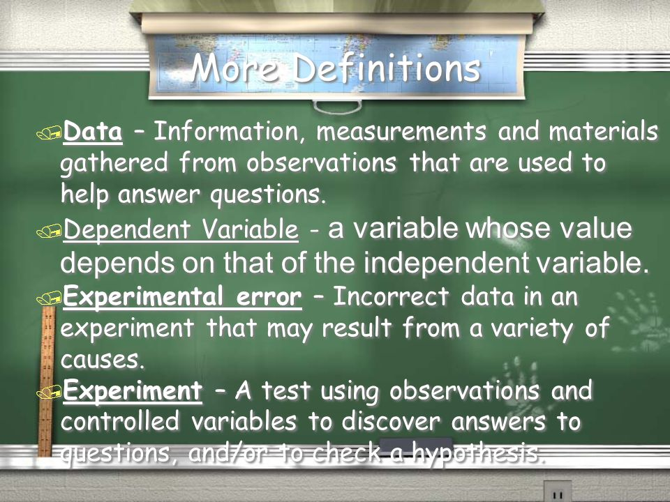 More Definitions Data – Information, measurements and materials gathered from observations that are used to help answer questions.