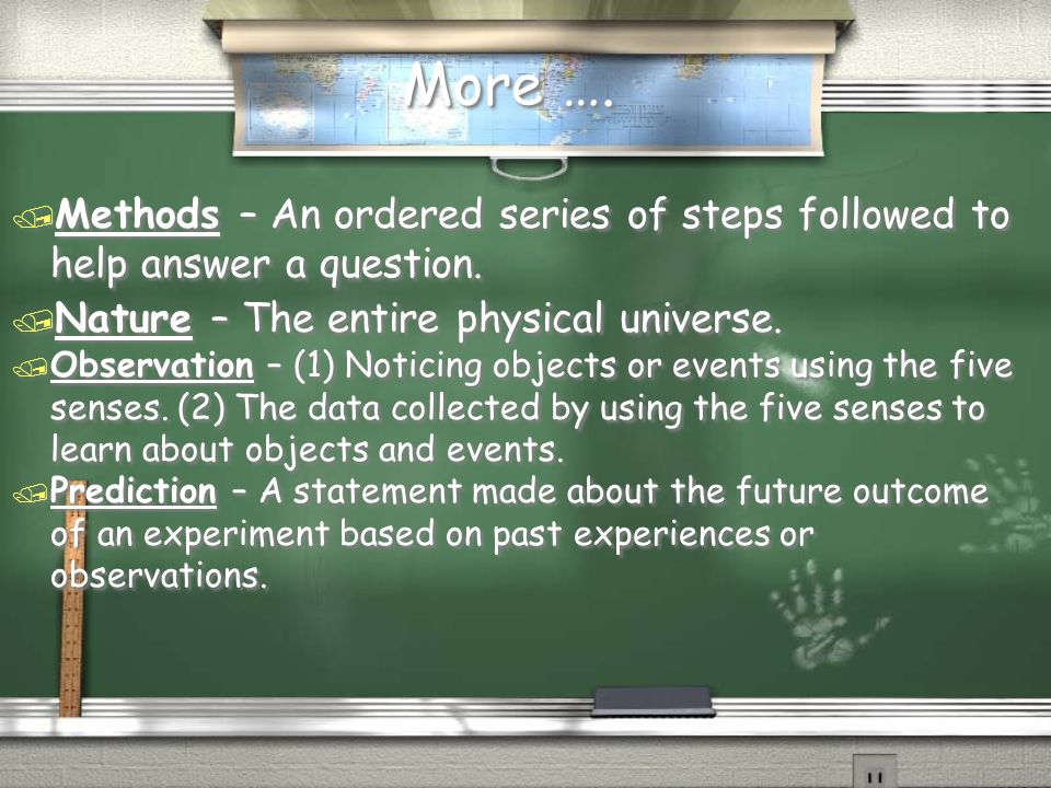 More …. Methods – An ordered series of steps followed to help answer a question. Nature – The entire physical universe.