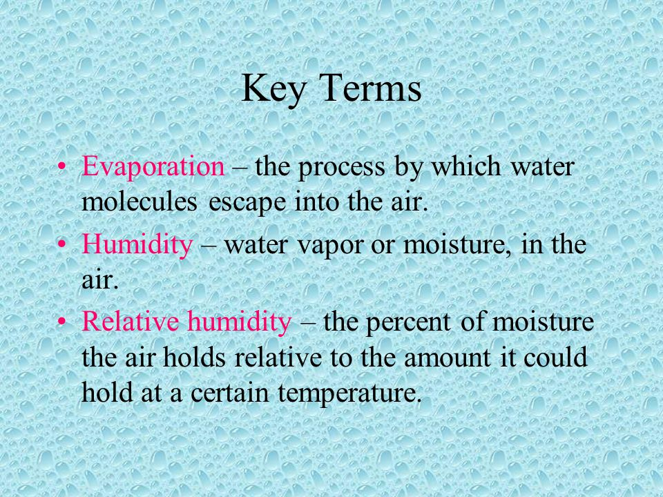 Key Terms Evaporation – the process by which water molecules escape into the air. Humidity – water vapor or moisture, in the air.