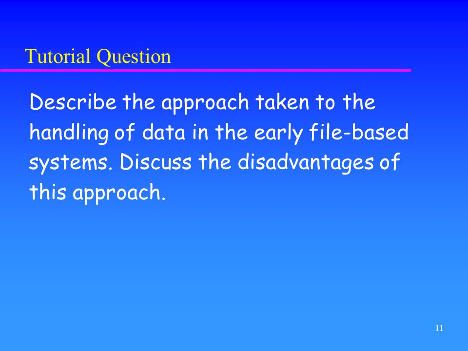 Tutorial Question Describe the approach taken to the. handling of data in the early file-based. systems. Discuss the disadvantages of.