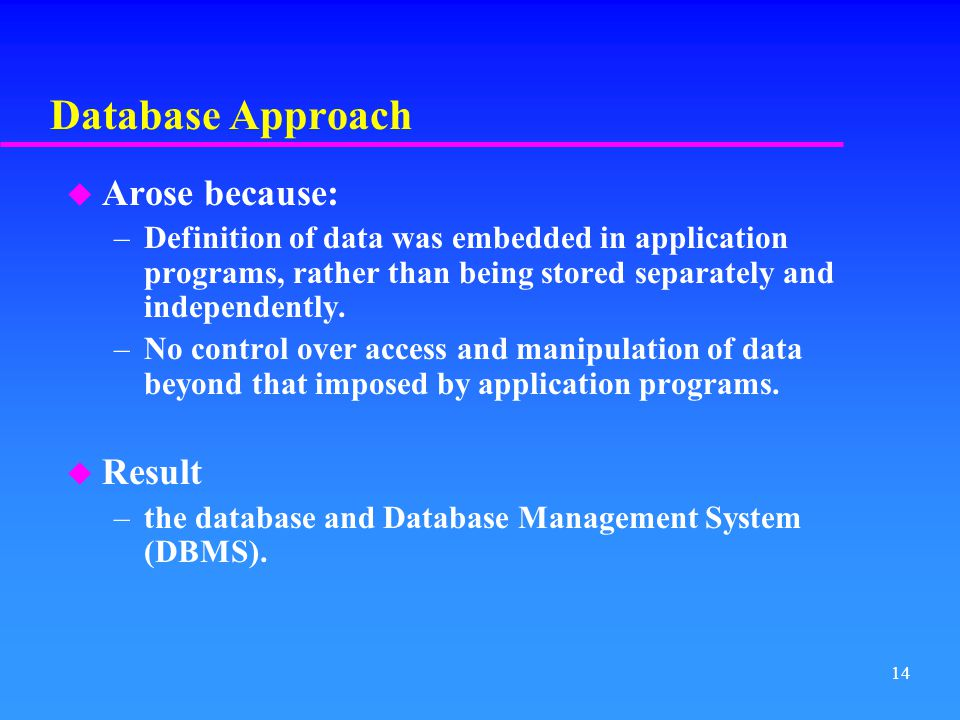 Database Approach Arose because: Result