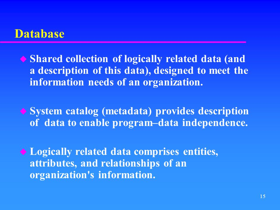 Database Shared collection of logically related data (and a description of this data), designed to meet the information needs of an organization.