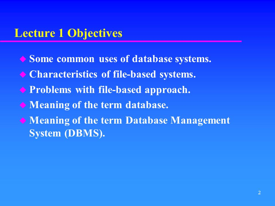 Lecture 1 Objectives Some common uses of database systems.
