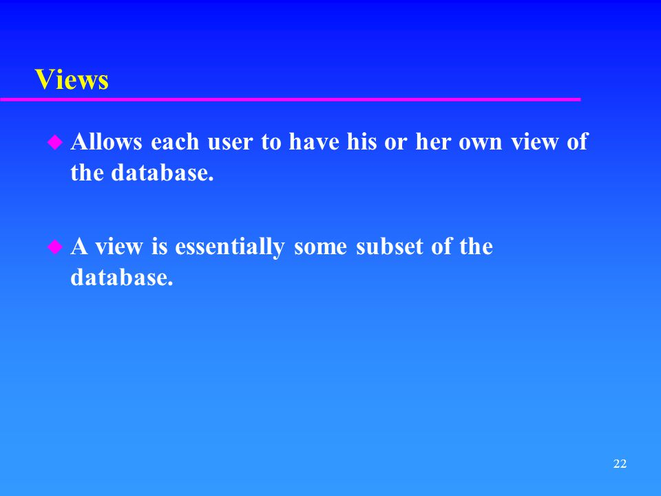 Views Allows each user to have his or her own view of the database.