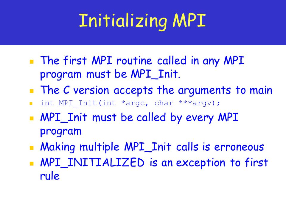 Initializing MPI The first MPI routine called in any MPI program must be MPI_Init. The C version accepts the arguments to main.