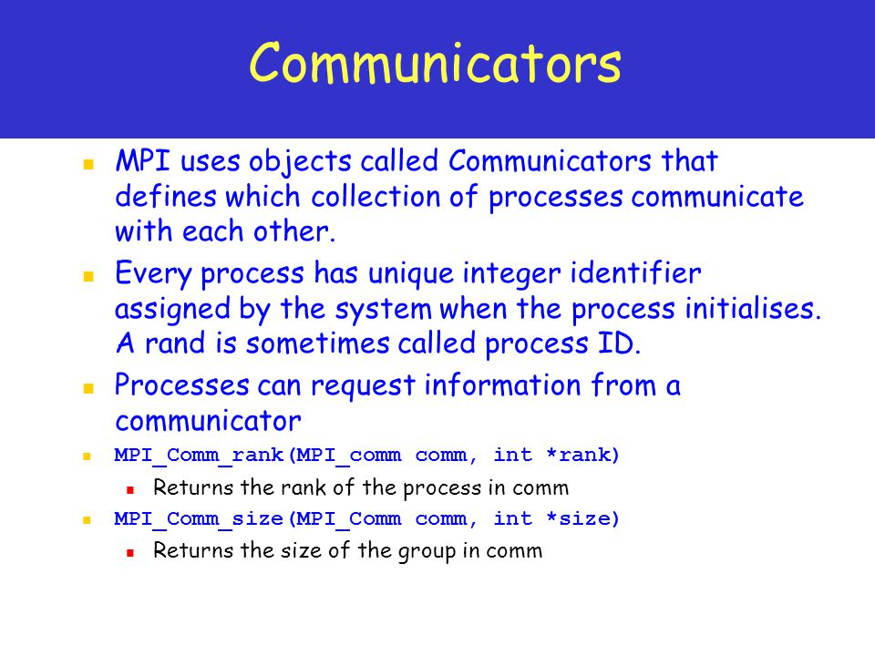 Communicators MPI uses objects called Communicators that defines which collection of processes communicate with each other.