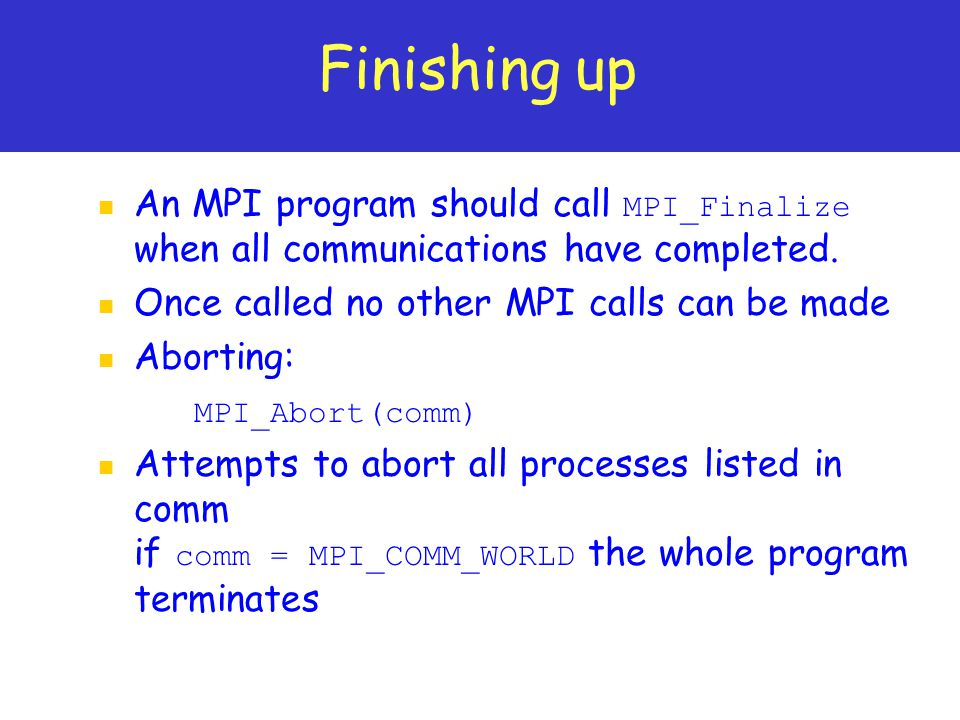 Finishing up An MPI program should call MPI_Finalize when all communications have completed. Once called no other MPI calls can be made.