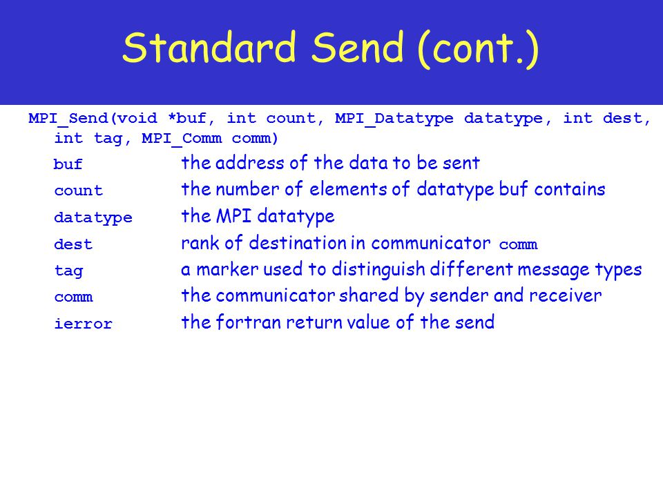 Standard Send (cont.) MPI_Send(void *buf, int count, MPI_Datatype datatype, int dest, int tag, MPI_Comm comm)