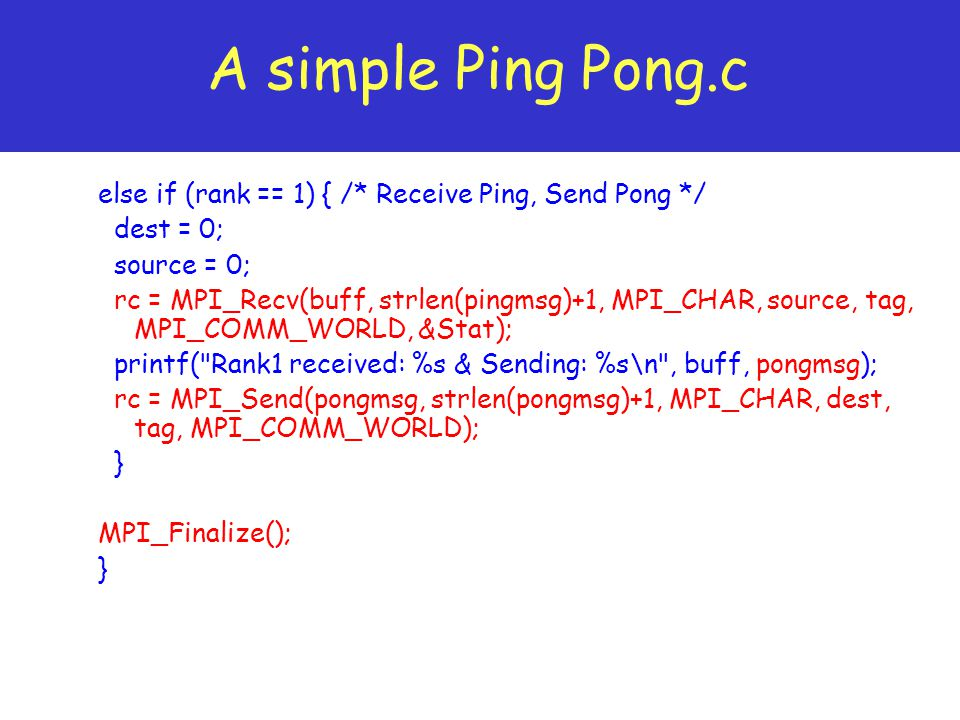A simple Ping Pong.c else if (rank == 1) { /* Receive Ping, Send Pong */ dest = 0; source = 0;