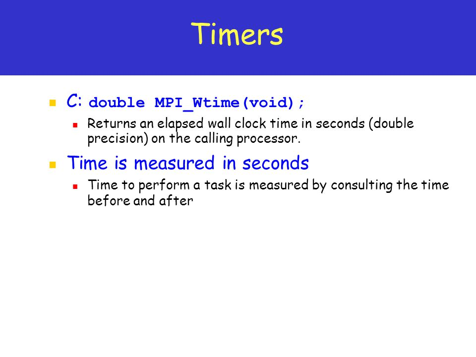Timers C: double MPI_Wtime(void); Time is measured in seconds