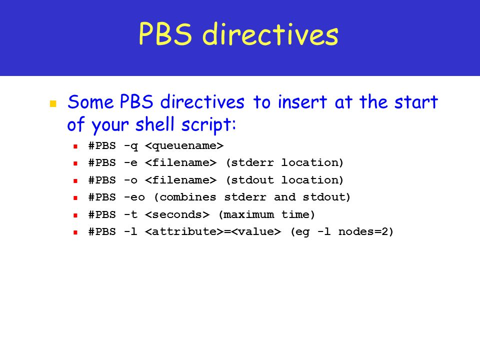 PBS directives Some PBS directives to insert at the start of your shell script: #PBS -q <queuename>