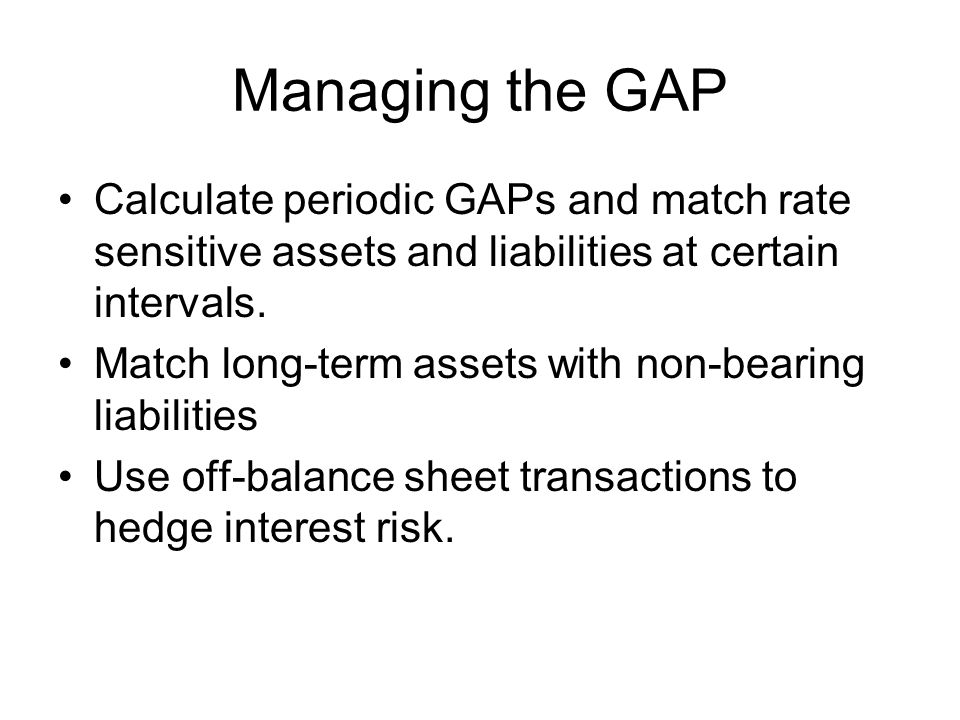 Managing the GAP Calculate periodic GAPs and match rate sensitive assets and liabilities at certain intervals.