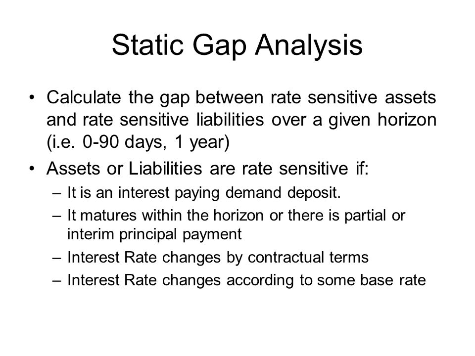 Static Gap Analysis Calculate the gap between rate sensitive assets and rate sensitive liabilities over a given horizon (i.e days, 1 year)