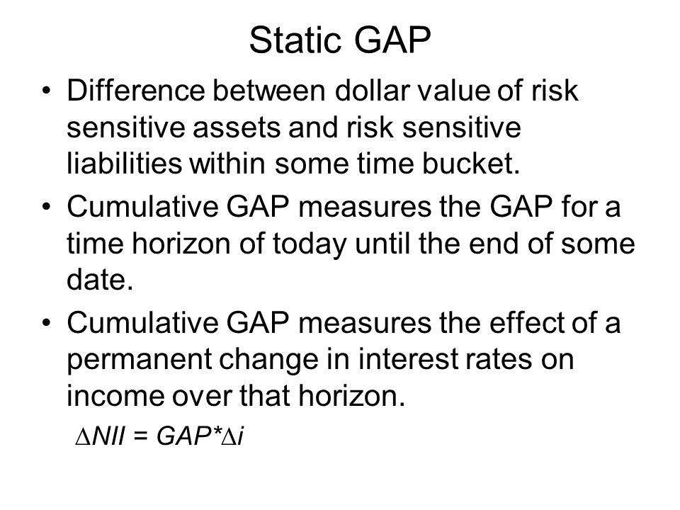 Static GAP Difference between dollar value of risk sensitive assets and risk sensitive liabilities within some time bucket.