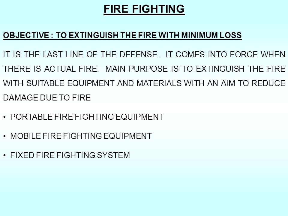 FIRE FIGHTING OBJECTIVE : TO EXTINGUISH THE FIRE WITH MINIMUM LOSS