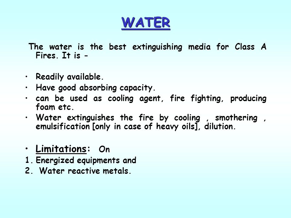 WATER The water is the best extinguishing media for Class A Fires. It is - Readily available. Have good absorbing capacity.
