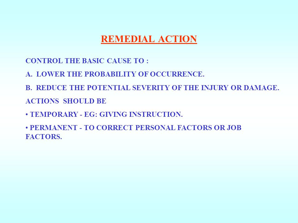 REMEDIAL ACTION CONTROL THE BASIC CAUSE TO :