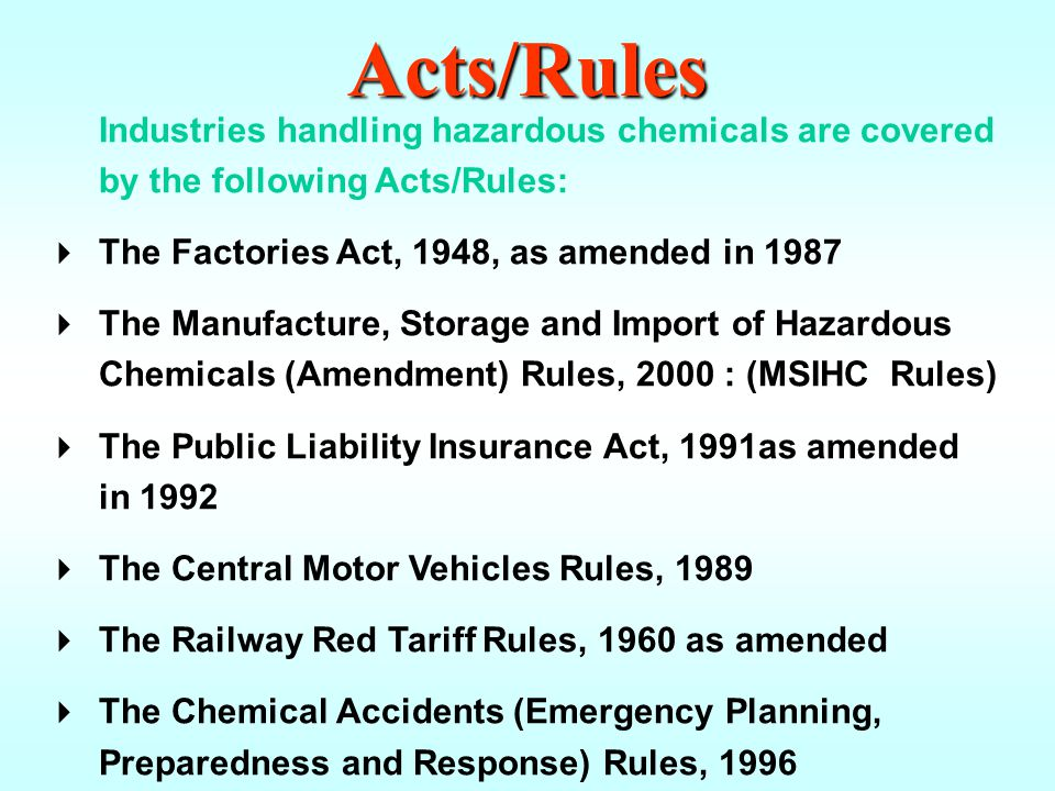 Acts/Rules Industries handling hazardous chemicals are covered by the following Acts/Rules: The Factories Act, 1948, as amended in 1987.