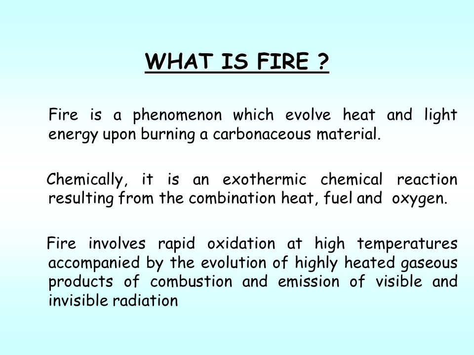 WHAT IS FIRE Fire is a phenomenon which evolve heat and light energy upon burning a carbonaceous material.