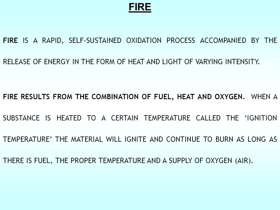 FIRE FIRE IS A RAPID, SELF-SUSTAINED OXIDATION PROCESS ACCOMPANIED BY THE RELEASE OF ENERGY IN THE FORM OF HEAT AND LIGHT OF VARYING INTENSITY.