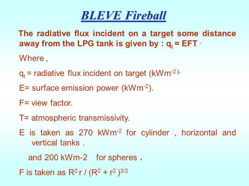 BLEVE Fireball The radiative flux incident on a target some distance away from the LPG tank is given by : qt = EFT .