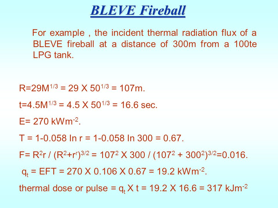 BLEVE Fireball For example , the incident thermal radiation flux of a BLEVE fireball at a distance of 300m from a 100te LPG tank.