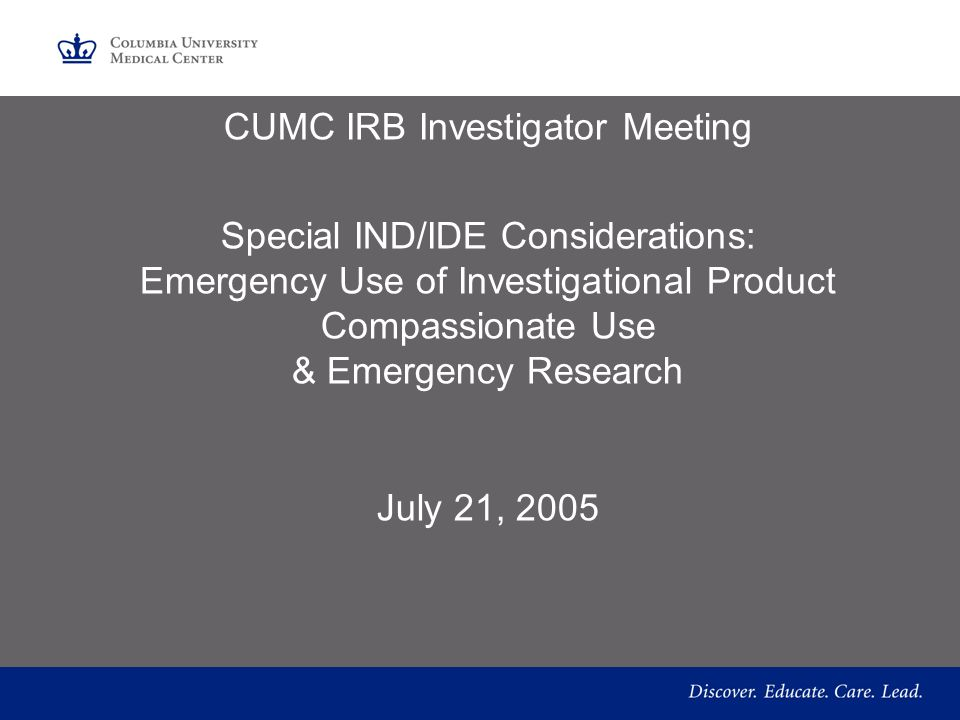 CUMC IRB Investigator Meeting Special IND/IDE Considerations: Emergency Use of Investigational Product Compassionate Use & Emergency Research July 21, 2005