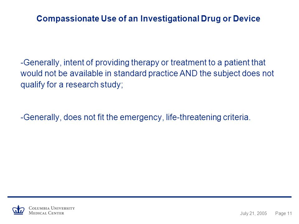Compassionate Use of an Investigational Drug or Device -Generally, intent of providing therapy or treatment to a patient that would not be available in standard practice AND the subject does not qualify for a research study; -Generally, does not fit the emergency, life-threatening criteria.