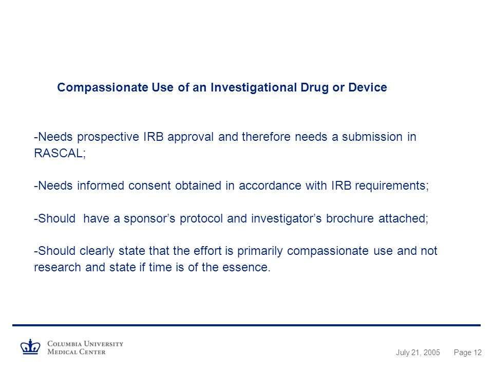 Compassionate Use of an Investigational Drug or Device -Needs prospective IRB approval and therefore needs a submission in RASCAL; -Needs informed consent obtained in accordance with IRB requirements; -Should have a sponsor's protocol and investigator's brochure attached; -Should clearly state that the effort is primarily compassionate use and not research and state if time is of the essence.