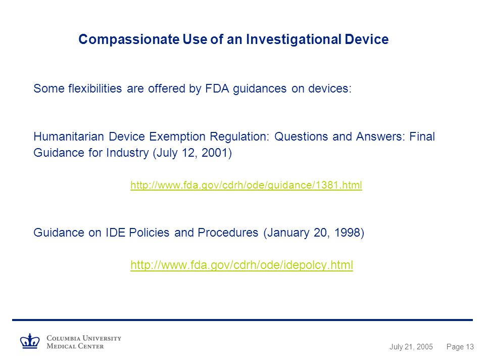 Compassionate Use of an Investigational Device Some flexibilities are offered by FDA guidances on devices: Humanitarian Device Exemption Regulation: Questions and Answers: Final Guidance for Industry (July 12, 2001)   Guidance on IDE Policies and Procedures (January 20, 1998)