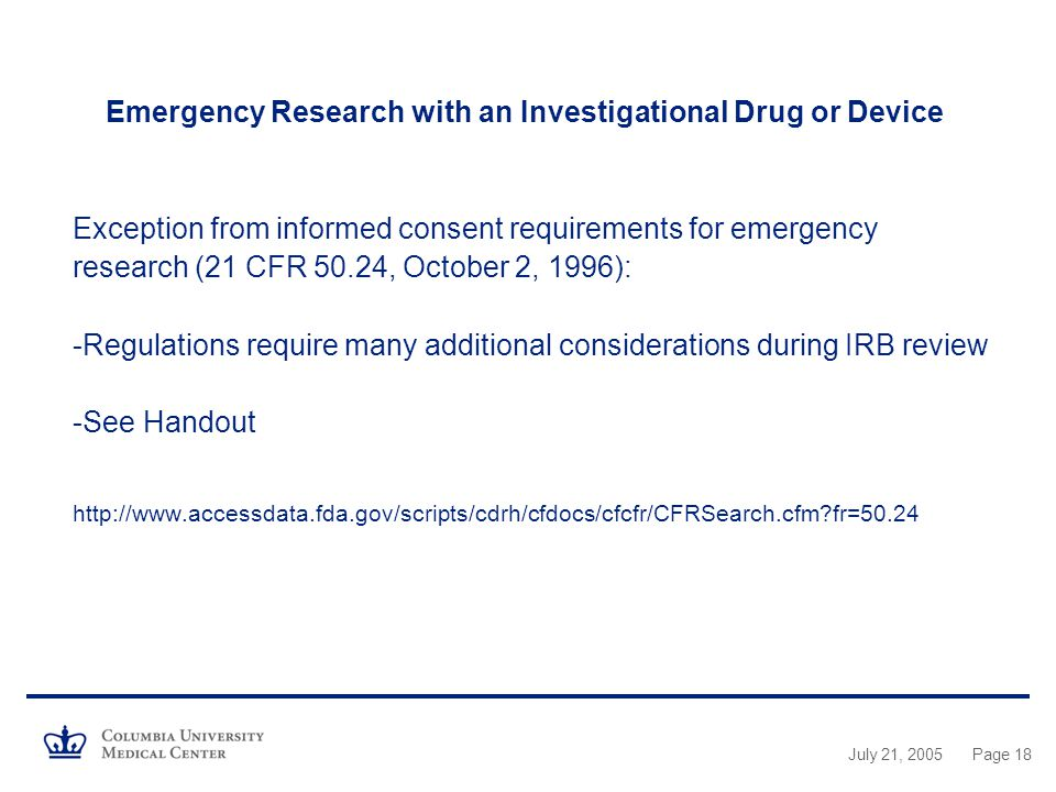Emergency Research with an Investigational Drug or Device Exception from informed consent requirements for emergency research (21 CFR 50.24, October 2, 1996): -Regulations require many additional considerations during IRB review -See Handout   fr=50.24