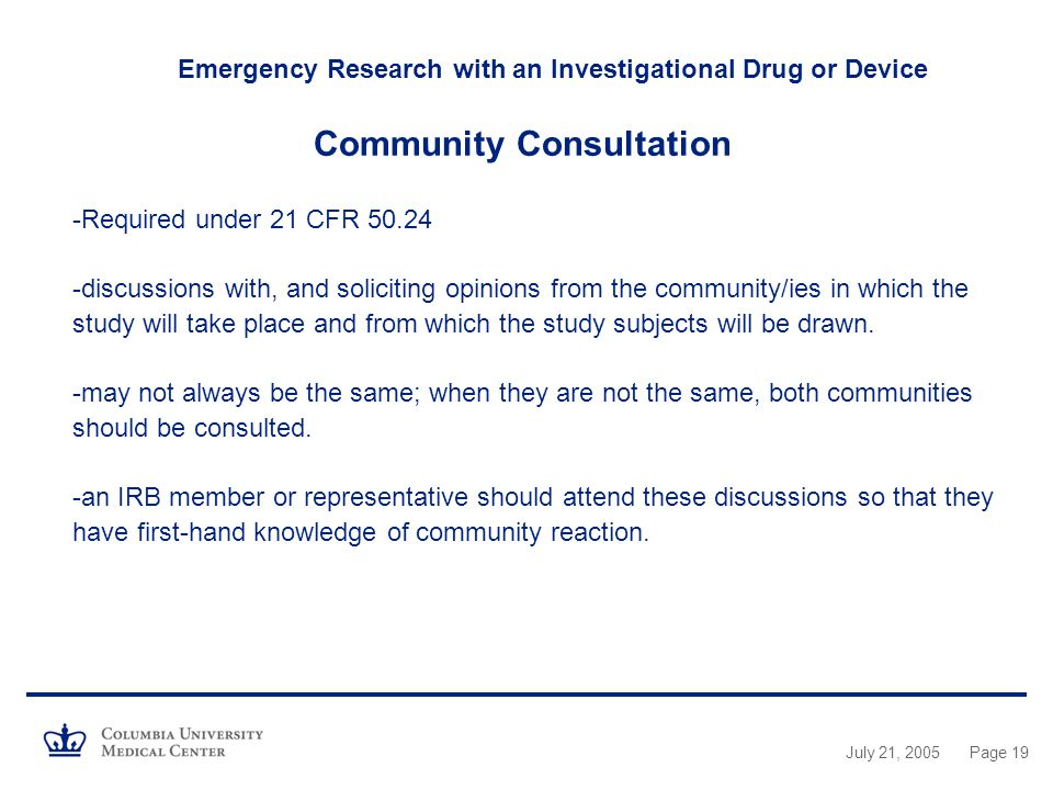 Emergency Research with an Investigational Drug or Device Community Consultation -Required under 21 CFR discussions with, and soliciting opinions from the community/ies in which the study will take place and from which the study subjects will be drawn. -may not always be the same; when they are not the same, both communities should be consulted. -an IRB member or representative should attend these discussions so that they have first-hand knowledge of community reaction.