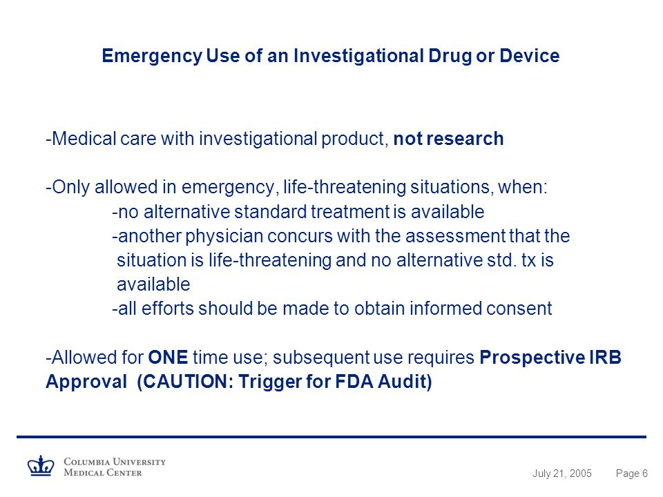 Emergency Use of an Investigational Drug or Device -Medical care with investigational product, not research -Only allowed in emergency, life-threatening situations, when: -no alternative standard treatment is available -another physician concurs with the assessment that the situation is life-threatening and no alternative std. tx is available -all efforts should be made to obtain informed consent -Allowed for ONE time use; subsequent use requires Prospective IRB Approval (CAUTION: Trigger for FDA Audit)