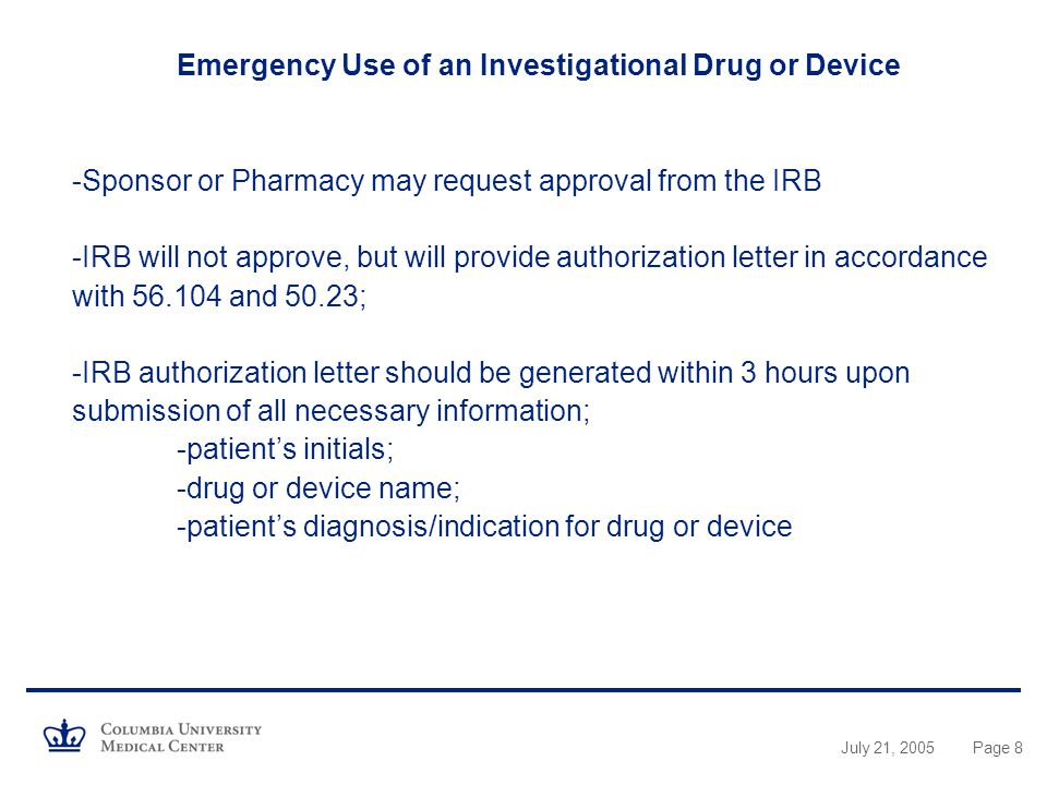 Emergency Use of an Investigational Drug or Device -Sponsor or Pharmacy may request approval from the IRB -IRB will not approve, but will provide authorization letter in accordance with and 50.23; -IRB authorization letter should be generated within 3 hours upon submission of all necessary information; -patient's initials; -drug or device name; -patient's diagnosis/indication for drug or device