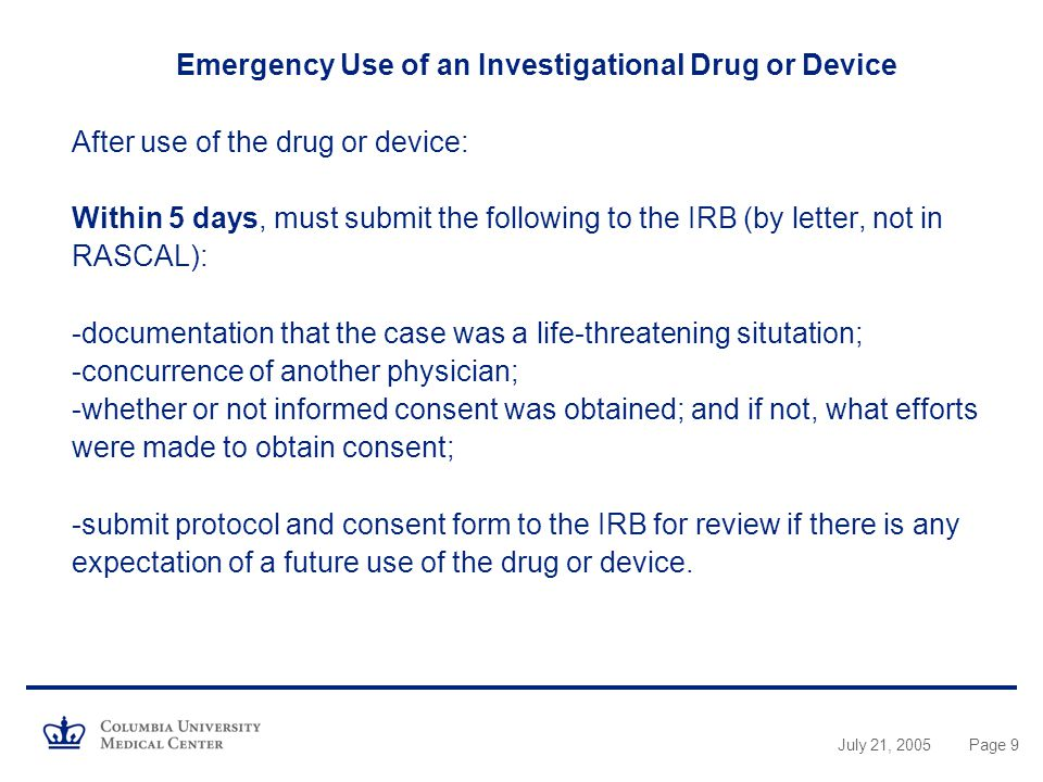 Emergency Use of an Investigational Drug or Device After use of the drug or device: Within 5 days, must submit the following to the IRB (by letter, not in RASCAL): -documentation that the case was a life-threatening situtation; -concurrence of another physician; -whether or not informed consent was obtained; and if not, what efforts were made to obtain consent; -submit protocol and consent form to the IRB for review if there is any expectation of a future use of the drug or device.