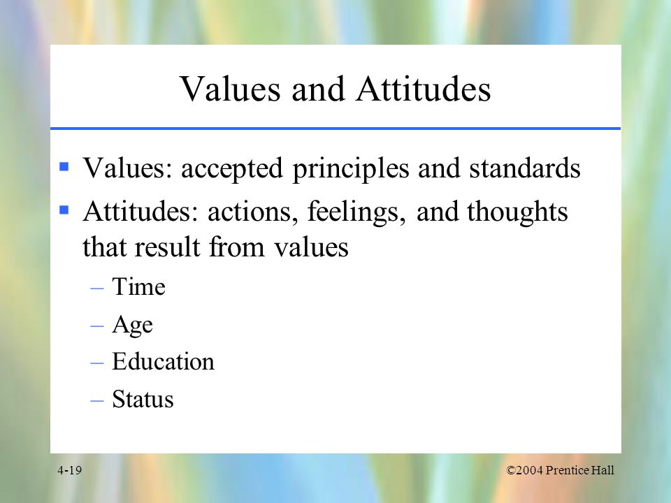 Values and Attitudes Values: accepted principles and standards