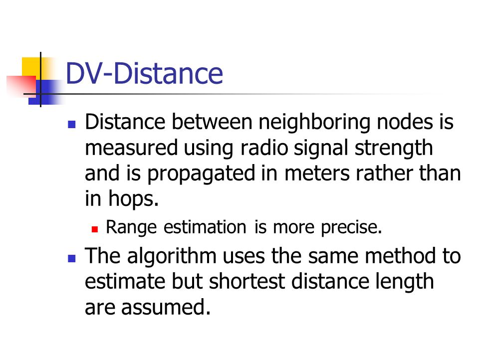 DV-Distance Distance between neighboring nodes is measured using radio signal strength and is propagated in meters rather than in hops.