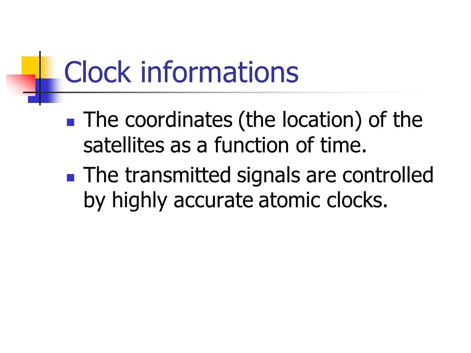 Clock informations The coordinates (the location) of the satellites as a function of time.