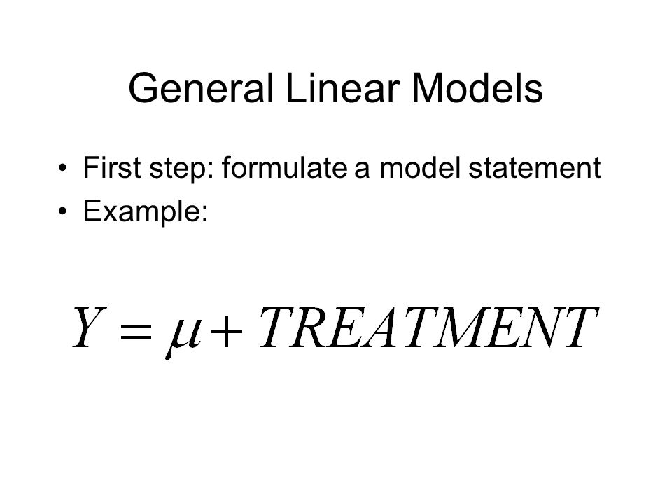 General Linear Models First step: formulate a model statement Example: