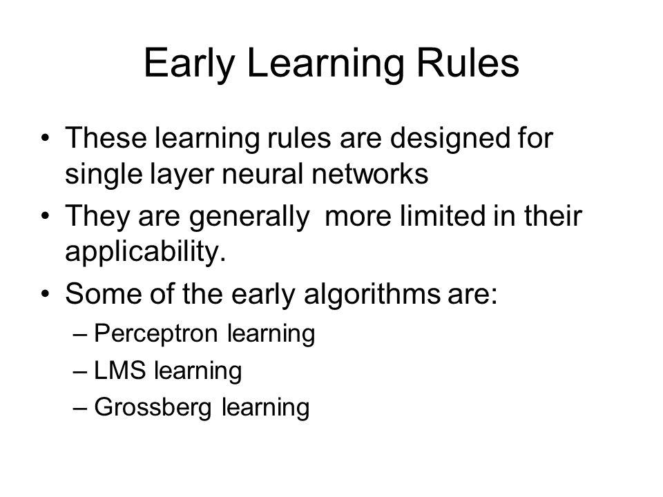 Early Learning Rules These learning rules are designed for single layer neural networks. They are generally more limited in their applicability.