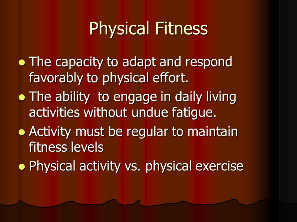 Physical Fitness The capacity to adapt and respond favorably to physical effort.