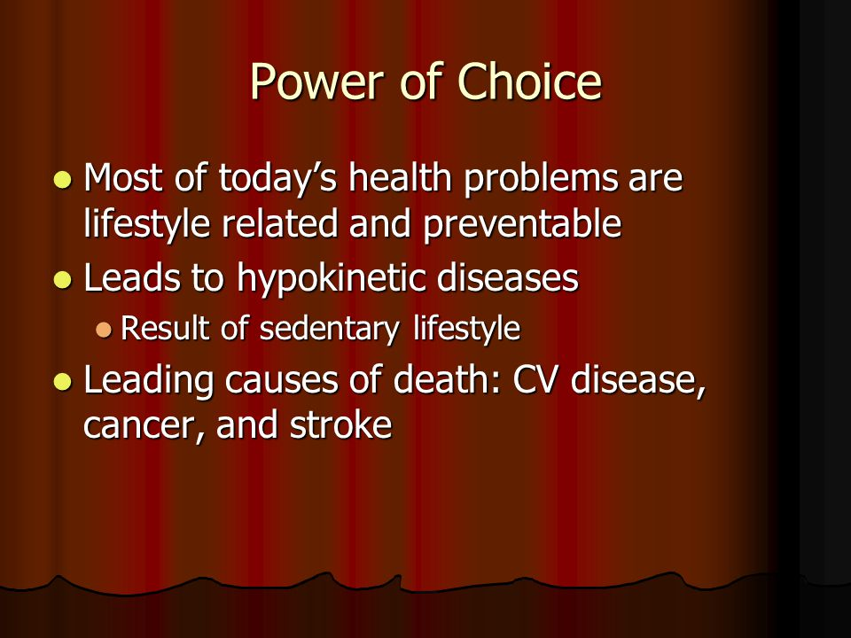 Power of Choice Most of today's health problems are lifestyle related and preventable. Leads to hypokinetic diseases.