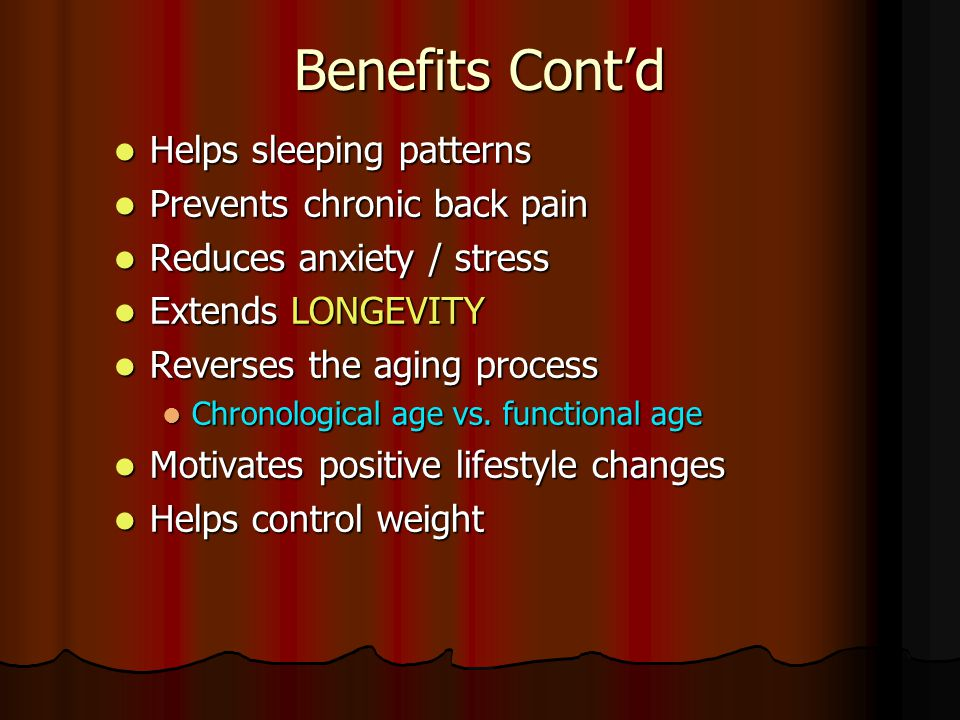 Benefits Cont'd Helps sleeping patterns Prevents chronic back pain