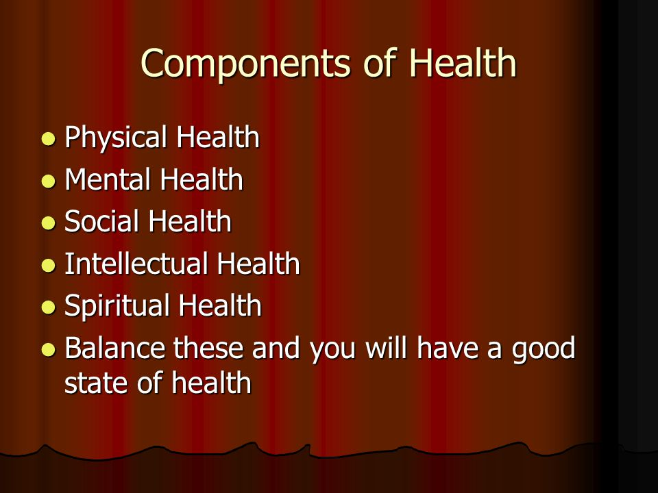 Components of Health Physical Health Mental Health Social Health