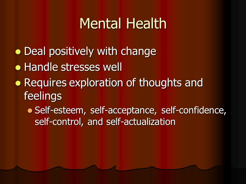 Mental Health Deal positively with change Handle stresses well